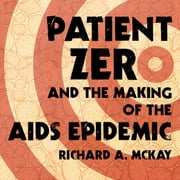 Patient Zero and the Making of the AIDS Epidemic audiobook by Richard A. McKay