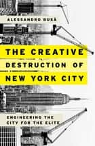 The Creative Destruction of New York City - Engineering the City for the Elite ebook by Alessandro Busà