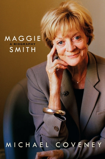 Maggie Smith: A Biography - A Biography ebook by Michael Coveney