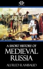A Short History of Medieval Russia ebook by Alfred Rambaud
