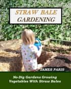 Straw Bale Gardening: No-Dig Gardens Growing Vegetables With Straw Bales ebook by James Paris