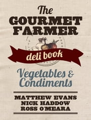 The Gourmet Farmer Deli Book: Vegetables and Condiments ebook by Matthew Evans