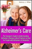 Alzheimer's Care - The Caregiver's Guide to Understanding Alzheimer's Disease & Best Practices to Care for People with Alzheimer's & Dementia