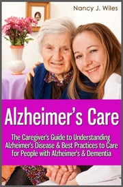 Alzheimer's Care - The Caregiver's Guide to Understanding Alzheimer's Disease & Best Practices to Care for People with Alzheimer's & Dementia ebook by Nancy J. Wiles