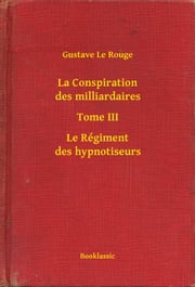 La Conspiration des milliardaires - Tome III - Le Régiment des hypnotiseurs ebook by Gustave Le Rouge