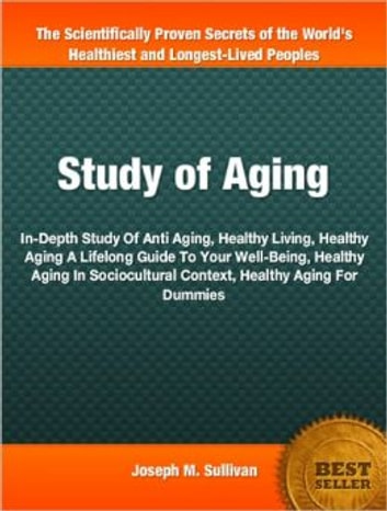 Study of Aging - In-Depth Study Of Anti Aging, Healthy Living, Healthy Aging A Lifelong Guide To Your Well-Being, Healthy Aging In Sociocultural Context, Healthy Aging For Dummies ebook by Joseph M. Sullivan