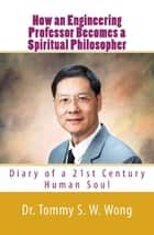 How an Engineering Professor Becomes a Spiritual Philosopher: Diary of a 21st Century Human Soul ebook by Tommy S. W. Wong
