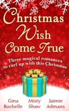 Christmas Wish Come True: All I Want For Christmas / Dreaming of a White Wedding / Christmas Every Day ebook by Gina Rochelle, Misty Shaw, Jaimie Admans