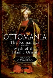 Ottomania - The Romantics and the Myth of the Islamic Orient ebook by Roderick Cavaliero
