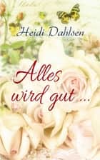 Alles wird gut ... eBook by Heidi Dahlsen