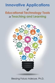 Innovative Applications of Educational Technology Tools in Teaching and Learning ebook by Adeoye Ph.D., Blessing Foluso