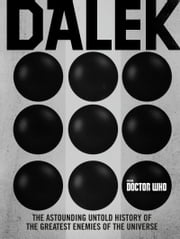 Doctor Who: Dalek - The Astounding Untold History of the Greatest Enemies of the Universe ebook by George Mann, Justin Richards