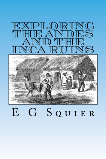 Exploring the Andes and the Inca Ruins, Illustrated ebook by E G Squier