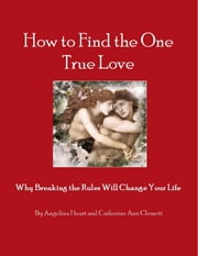 How to Find the One True Love Why Breaking the Rules Will Change Your Life ebook by Angelina Heart