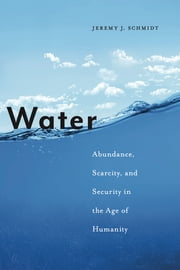 Water - Abundance, Scarcity, and Security in the Age of Humanity ebook by Jeremy J. Schmidt