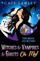 Witches & Vampires & Ghosts - Oh My! - Three Magical Cozy Mysteries ebook by Cate Lawley