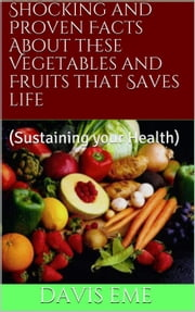 Shocking and Proven Facts About these Vegetables and Fruits that Saves Life(Sustaining your Health) ebook by Davis Eme