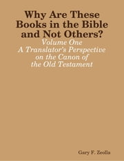 Why Are These Books in the Bible and Not Others? - Volume One A Translator's Perspective on the Canon of the Old Testament ebook by Gary F. Zeolla