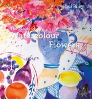 The Magic of Watercolour Flowers - Step by step techniques and inspiration ebook by Paul Riley