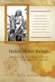 Helen Miller Bailey - The Pioneer Educator and Renaissance Woman Who Shaped Chicano(a) Leaders ebook by Rita Joiner Soza
