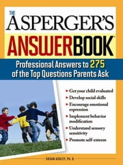 Asperger's Answer Book: Professional Answers to 300 of the Top Questions Parents Ask ebook by Susan Ashley