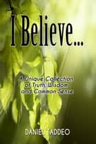 I Believe ... A Unique Collection of Truth, Wisdom and Common Sense ebook by Daniel Taddeo