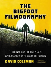 The Bigfoot Filmography: Fictional and Documentary Appearances in Film and Television ebook by David Coleman
