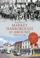 Market Harborough & Around Through Time ebook by Stephen Butt