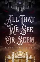 All That We See Or Seem ebook by Kristina Mahr