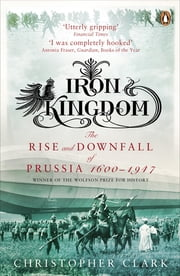 Iron Kingdom - The Rise and Downfall of Prussia, 1600-1947 ebook by Kobo.Web.Store.Products.Fields.ContributorFieldViewModel