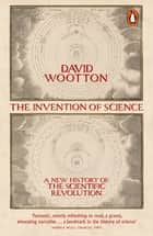 The Invention of Science - A New History of the Scientific Revolution ebook by David Wootton