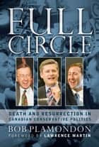 Full Circle: Death and Resurrection In Canadian Conservative Politics ebook by Bob Plamondon