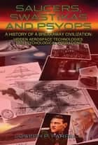 SAUCERS, SWASTIKAS AND PSYOPS: A History of a Breakaway Civilization: Hidden Aerospace Technologies and Psychological Operations ebook by Joseph P. Farrell