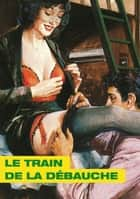 Le Train de la débauche ebook by Alberto Del mestre
