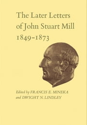 The Later Letters of John Stuart Mill 1849-1873 - Volumes XIV-XVII ebook by John Stuart Mill, Francis Mineka, Dwight Lindley