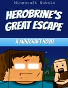 Herobrine's Great Escape - A Minecraft Novel ebook by