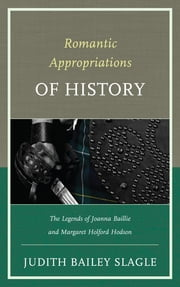 Romantic Appropriations of History - The Legends of Joanna Baillie and Margaret Holford Hodson ebook by Judith Bailey-Slagle