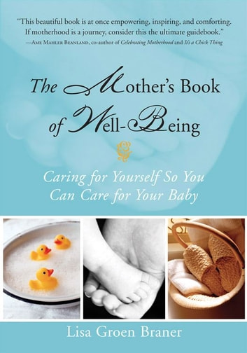 The Mother's Book of Well-Being: Caring for Yourself So You Can Care for Your Baby ebook by Lisa Groen Braner