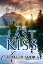 The Last Kiss (contemporary romance) ebook by Alexx Andria