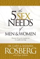 The 5 Sex Needs of Men & Women ebook by Gary Rosberg,Barbara Rosberg,Ginger Kolbaba