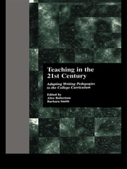 Teaching in the 21st Century - Adapting Writing Pedagogies to the College Curriculum ebook by Alice Robertson,Barbara Smith,Alice W. Robertson,Barbara Smith