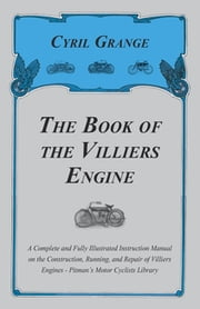 The Book of the Villiers Engine - A Complete and Fully Illustrated Instruction Manual on the Construction, Running, and Repair of Villiers Engines - Pitman\