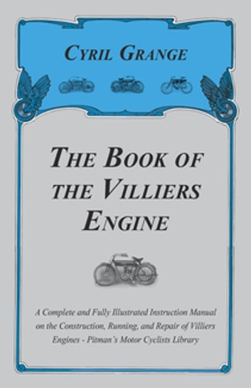 The Book of the Villiers Engine - A Complete and Fully Illustrated Instruction Manual on the Construction, Running, and Repair of Villiers Engines - Pitman's Motor Cyclists Library ebook by Cyril Grange