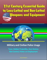 21st Century Essential Guide to Less-Lethal and Non-Lethal Weapons and Equipment: Military and Civilian Police Usage - Taser, Rubber Projectiles, Stun Devices, Riot Control, Primer on Employment ebook by Progressive Management