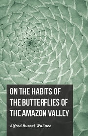 On the Habits of the Butterflies of the Amazon Valley ebook by Alfred Russel Wallace