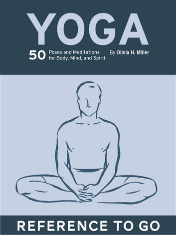 Yoga: Reference to Go - 50 Poses & Meditations for Body, Mind, & Spirit ebook by Olivia H. Miller