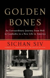 Golden Bones - An Extraordinary Journey from Hell in Cambodia to a New Life in America ebook by Sichan Siv