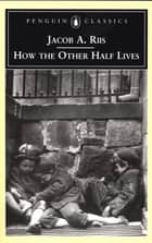 How the Other Half Lives ebook by Jacob A. Riis,Luc Sante
