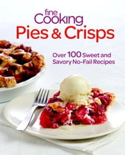 Fine Cooking Pies & Crisps - Over 100 Sweet and Savory No-Fail Recipes ebook by Editors of Fine Cooking