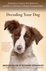 Decoding Your Dog - Explaining Common Dog Behaviors and How to Prevent or Change Unwanted Ones ebook by American College of Veterinary Behaviorists,Debra F. Horwitz, DVM,Steve Dale,John Ciribassi, DVM